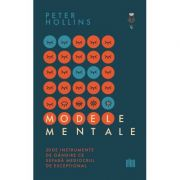 Modele mentale. 30 de instrumente de gandire ce separa mediocrul de exceptional - Peter Hollins