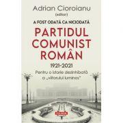 A fost odată ca niciodată Partidul Comunist Român (1921-2021) - Adrian Cioroianu