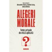 Alegeri morale. Teme actuale de etică aplicată - Alexandru Volacu