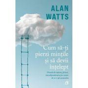 Cum să-ți pierzi mințile și să devii înțelept - Alan Watts
