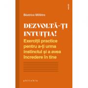 Dezvolta-ti intuitia! Exercitii practice pentru a-ti urma instinctul si a avea incredere in tine - Beatrice Milletre