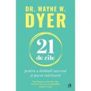 21 de zile pentru a dobândi succesul și pacea interioară - Wayne W. Dyer