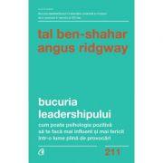 Bucuria leadershipului. Cum poate psihologia pozitivă să te facă mai influent și mai fericit într-o lume plină de provocări - Tal Ben-Shahar