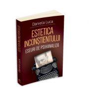 Estetica inconstientului: eseuri de psihanaliza - Daniela Luca