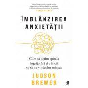Imblanzirea anxietatii. Cum sa oprim spirala ingrijorarii si a fricii ca sa ne vindecam mintea - Judson Brewer