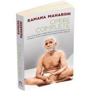 Opere complete - Cele mai importante invataturi despre realizarea Sinelui scrise de Bhagavan Sri Ramana Maharshi