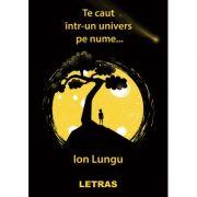 Te caut intr-un univers pe nume… - Ion Lungu