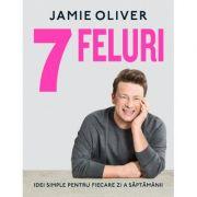 7 feluri. Idei simple pentru fiecare zi a saptamanii - Jamie Oliver