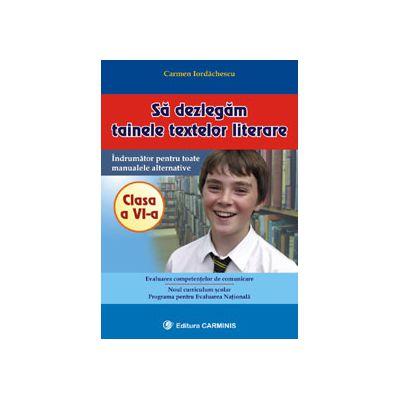 Sa dezlegam tainele textelor literare - Clasa a VI-a - Indrumator pentru toate manualele auxiliare - Clasa a VI-a
