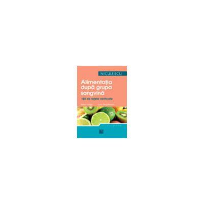 Alimentatia dupa grupa sanguina - 120 de retete gustoase si usor de preparat pentru a dobandi si a va mentine silueta