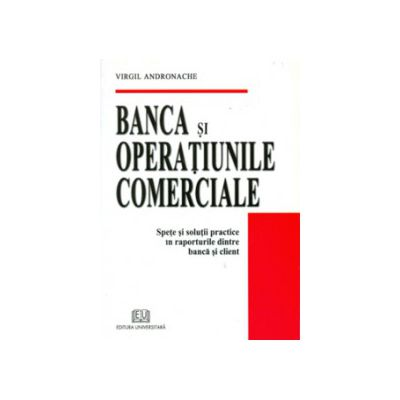 Banca si Operatiunile Comerciale - Spete si solutii practice in raporturile dintre banca si client