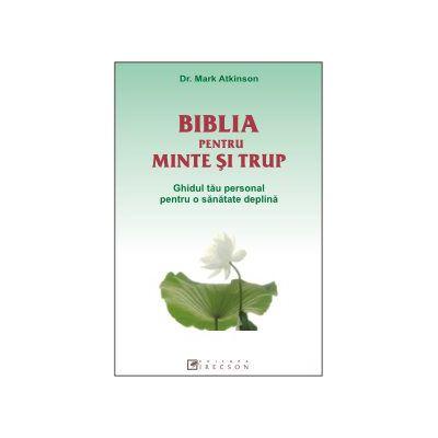 Biblia pentru minte si trup - Ghidul tau personal pentru o sanatate deplina