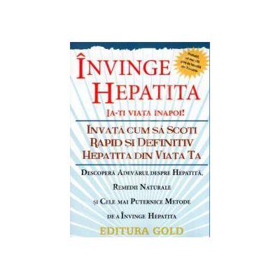 Invinge Hepatita - Ia-ti viata inapoi! Invata cum sa scoti rapid si definitiv hepatita din viata ta