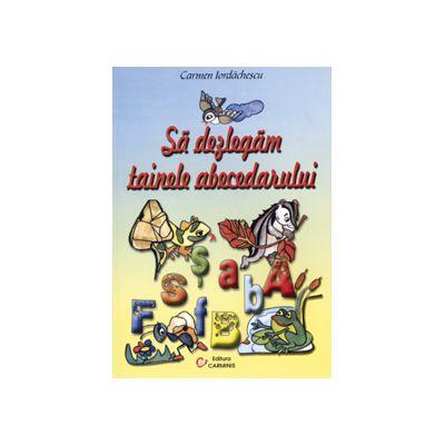 Sa dezlegam tainele abecedarului - Auxiliar pentru Abecedar ..(pentru toate manualele alternative)