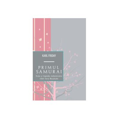 Primul samurai - Viata si legenda razboinicului rebel Taira Masakado