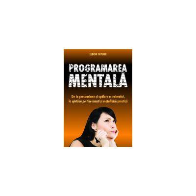 Programarea mentala - De la persuasiune si spalarea creierului, la ajuta-te pe tine insuti si metafizica practica