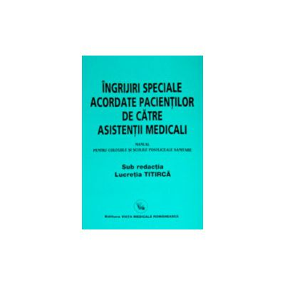 Ingrijiri speciale acordate pacientilor de catre asistentii medicali - Manual pentru colegiile si scolile postliceale sanitare