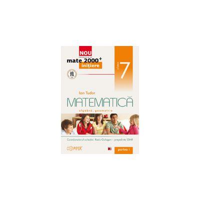 Mate 2000 pentru clasa a VII-a. Partea I, INITIERE. Matematica - aritmetica, algebra, geometrie