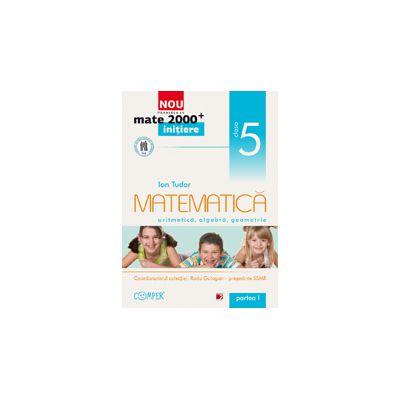 Mate 2000 pentru clasa a V-a. Partea I, INITIERE. Matematica - aritmetica, algebra, geometrie