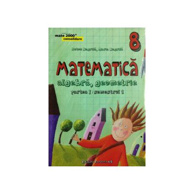 Matematica 2000 CONSOLIDARE 2015 - 2016 algebra, geometrie clasa a VIII-a partea I, semestrul 1