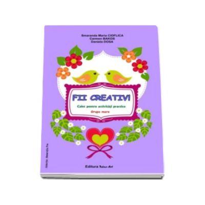 FII CREATIV! Caiet pentru activitati practice (grupa mare) - Smaranda Maria Cioflica