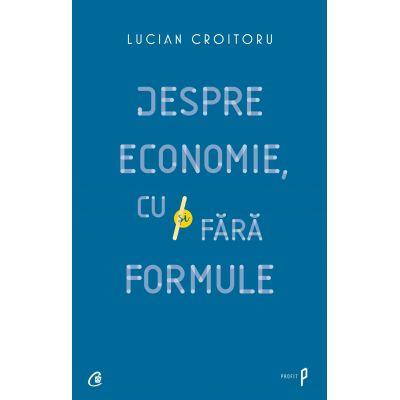 Despre economie, cu si fara formule - Lucian Croitoru