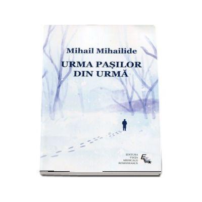 Urma pasilor din urma - Mihail Mihailide