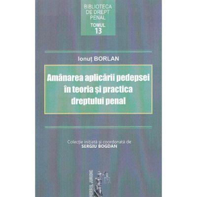Amanarea aplicarii pedepsei in teoria si practica dreptului penal - Ionut Borlan