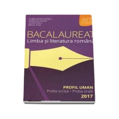 Bacalaureat - Limba si literatura romana 2017 - PROFIL UMAN. Proba scrisa si proba orala - Florin Ionita (coord)