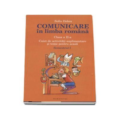 Comunicare in limba romana, caiet de activitati suplimentare si teme pentru acasa clasa a II-a, Semestrul I - Sofia Dobra