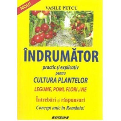 Indrumator practic si explicativ pentru cultura plantelor. Legume, pomi, flori si vie