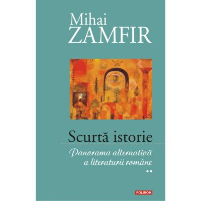 Scurta istorie - Panorama alternativa a literaturii romane, vol. 2
