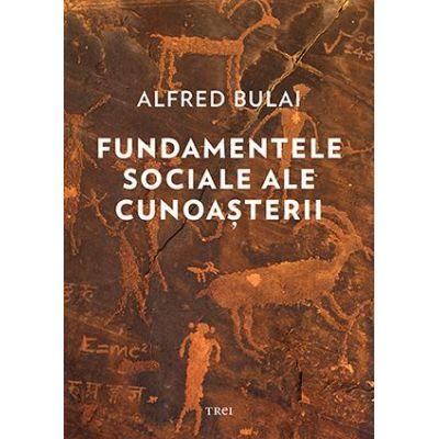 Fundamentele sociale ale cunoasterii - Alfred Bulai