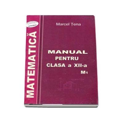 Matematica, manual pentru clasa a XII-a M1 - Marcel Tena