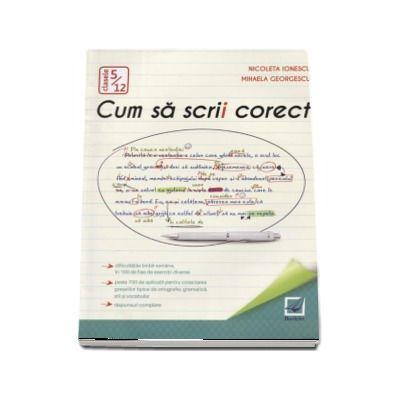 Cum sa scrii corect - Exercitii de ortografie, ortoepie si punctuatie clasele 5-12 (Nicoleta Ionescu)