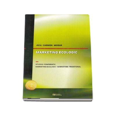 Marketing ecologic. Studiul comparativ. Marketing ecologic - Marketing traditional - Avia Carmen Morar (Editia a 2-a, revizuita si adaugita)