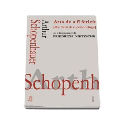 Arta de a fi fericit. Mic tratat de eudemonologie - Arthur Schopenhauer (Cu o introducere de Friedrich Nietzsche)
