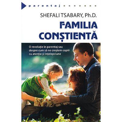 Familia constienta. O revolutie in parentaj sau despre cum sa ne crestem copiii cu atentie si intelepciune