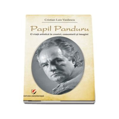 Papil Panduru. O viata artistica in cronici, comentarii si imagini - Cristian Luis Casilescu