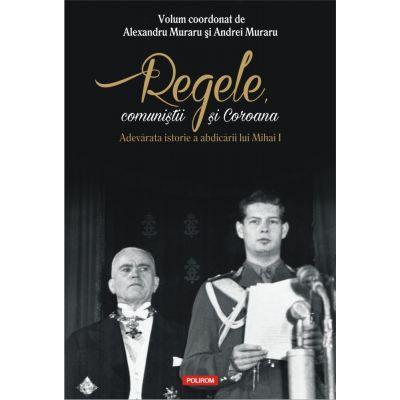 Regele, comunistii si Coroana. Adevarata istorie a abdicarii lui Mihai I