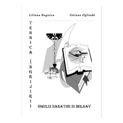 Tehnica ingrijirii omului sanatos si bolnav - Liliana Rogozea, Tatiana Oglinda