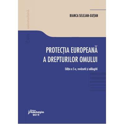 Protectia europeana a drepturilor omului. Editia a 5-a, revazuta si adaugita - Bianca Selejan-Gutan