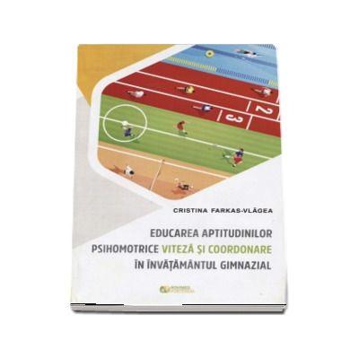 Educarea aptitudinilor psihomotrice viteza si coordonare in invatamantul gimnazial - Cristina Farkas Vlagea