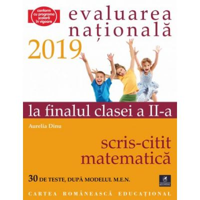 Teste pentru Evaluarea Nationala la finalul clasei a II-a 2019. Scris-Citit. Matematica. 30 de teste dupa modelul M. E. N.