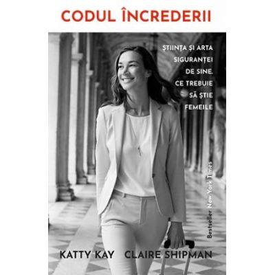 Codul increderii. Știința și arta sigurantei de sine - Katty Kay
