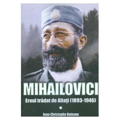 Mihailovici, eroul tradat de aliati 1893-1946