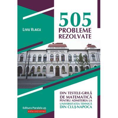 505 probleme rezolvate din testele-grila de matematica pentru admiterea la Universitatea Tehnica din Cluj-Napoca