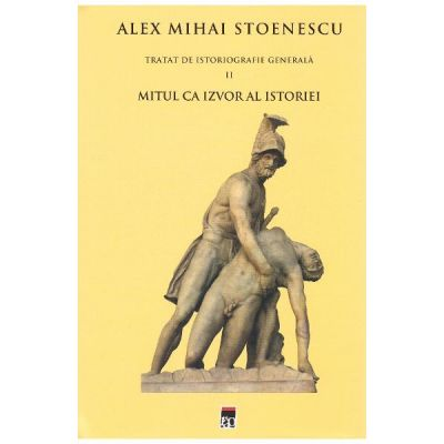 Tratat de istoriografie generala, volumul 2 - Alex Mihai Stoenescu