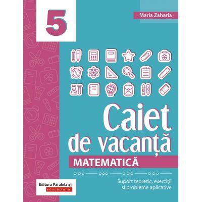 Matematica. Caiet de vacanta. Suport teoretic, exercitii si probleme aplicative. Clasa a V-a - Maria Zaharia