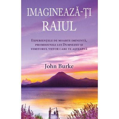 Imagineaza-ti raiul. Experienţele de moarte iminentă, promisiunile lui Dumnezeu şi uimitorul viitor care te aşteaptă